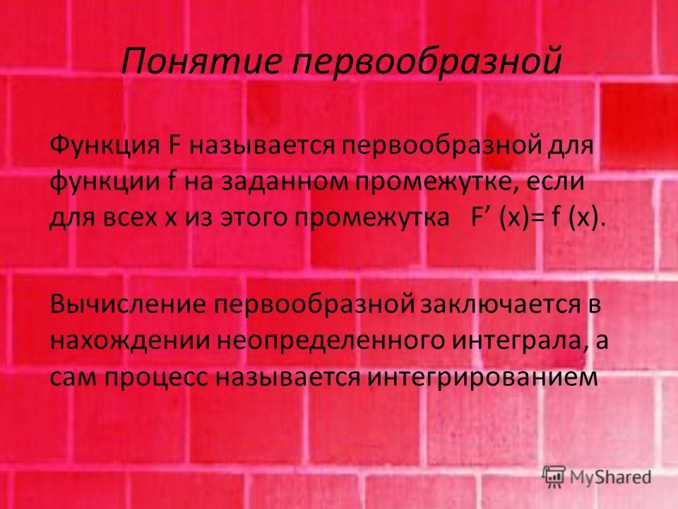 Понятие первообразной Функция F называется первообразной для функции f на заданном промежутке, если для всех x из этого промежутка F (x)= f (x). Вычисление первообразной заключается в нахождении неопределенного интеграла, а сам процесс называется инт