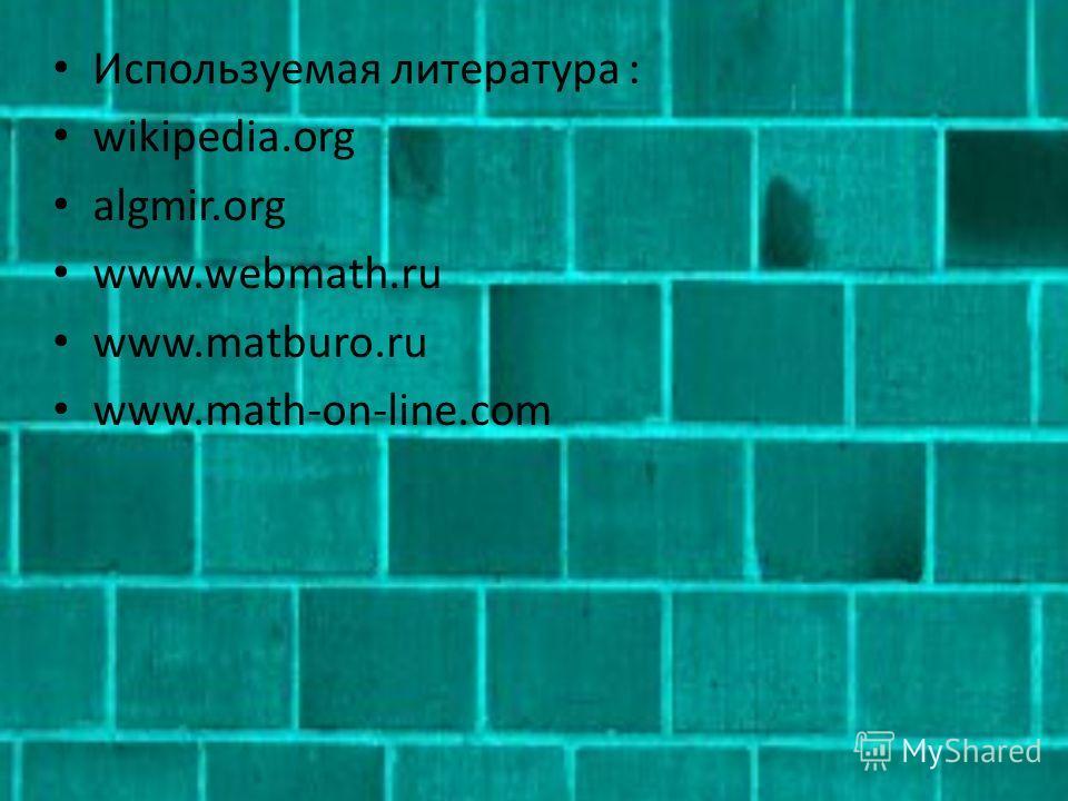 Используемая литература : wikipedia.org algmir.org www.webmath.ru www.matburo.ru www.math-on-line.com