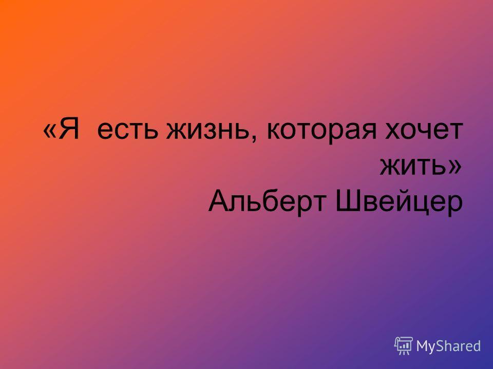 «Я есть жизнь, которая хочет жить» Альберт Швейцер