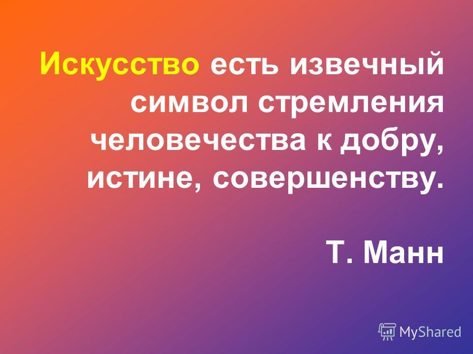 Искусство есть извечный символ стремления человечества к добру, истине, совершенству. Т. Манн