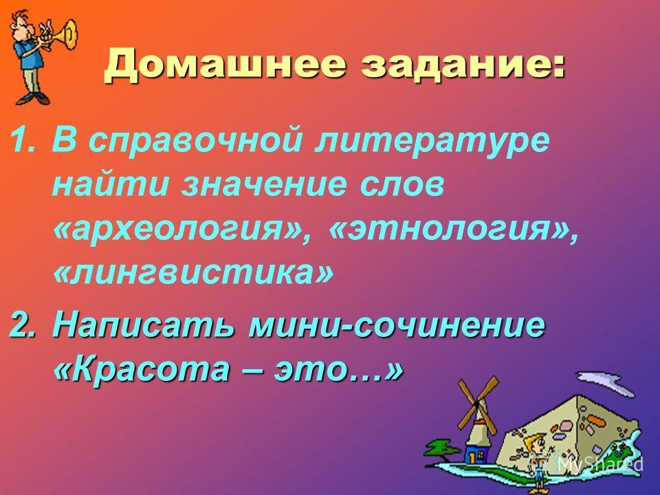 Домашнее задание: 1.В справочной литературе найти значение слов «археология», «этнология», «лингвистика» 2.Написать мини-сочинение «Красота – это…»