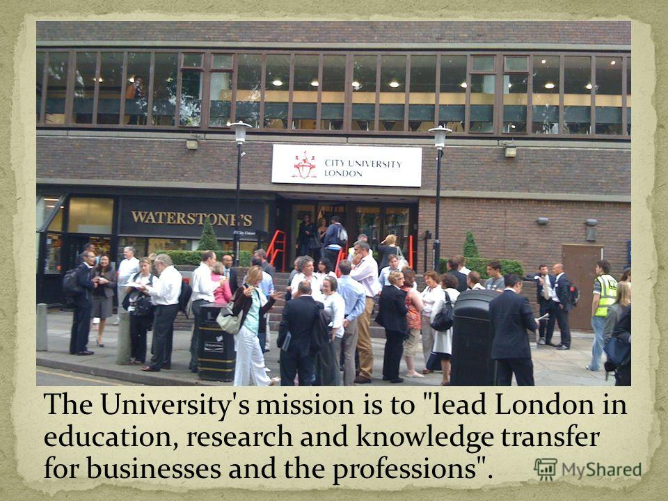 The University's mission is to lead London in education, research and knowledge transfer for businesses and the professions.