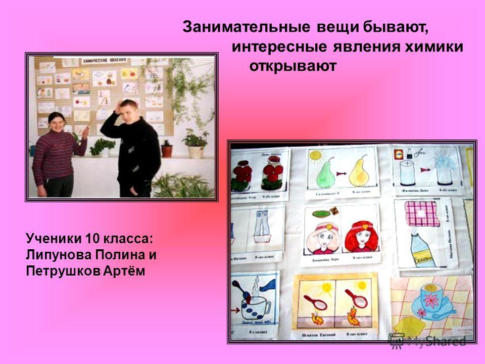 Занимательные вещи бывают, интересные явления химики открывают Ученики 10 класса: Липунова Полина и Петрушков Артём