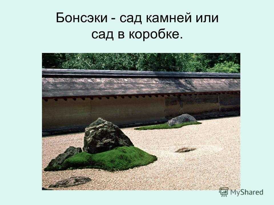 Бонсэки - сад камней или сад в коробке.