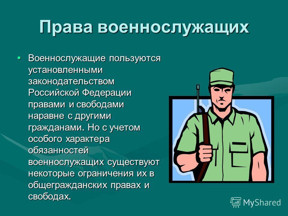 Права военнослужащих Военнослужащие пользуются установленными законодательством Российской Федерации правами и свободами наравне с другими гражданами. Но с учетом особого характера обязанностей военнослужащих существуют некоторые ограничения их в общ