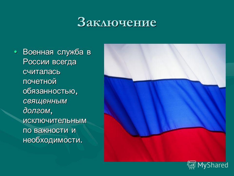 Заключение Военная служба в России всегда считалась почетной обязанностью, священным долгом, исключительным по важности и необходимости. Военная служба в России всегда считалась почетной обязанностью, священным долгом, исключительным по важности и не