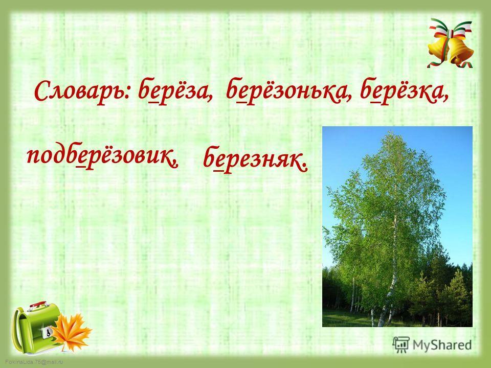 FokinaLida.75@mail.ru Словарь: берёза, берёзонька, берёзка, подберёзовик, березняк.