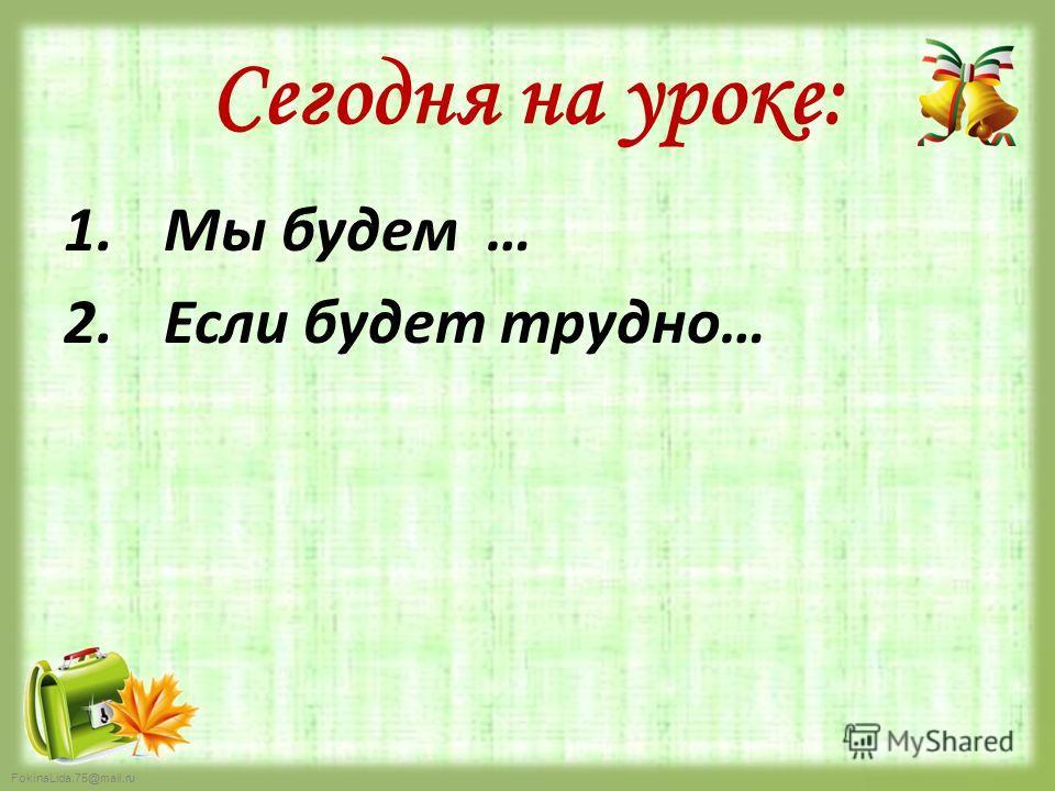 FokinaLida.75@mail.ru Сегодня на уроке: 1. Мы будем … 2. Если будет трудно…