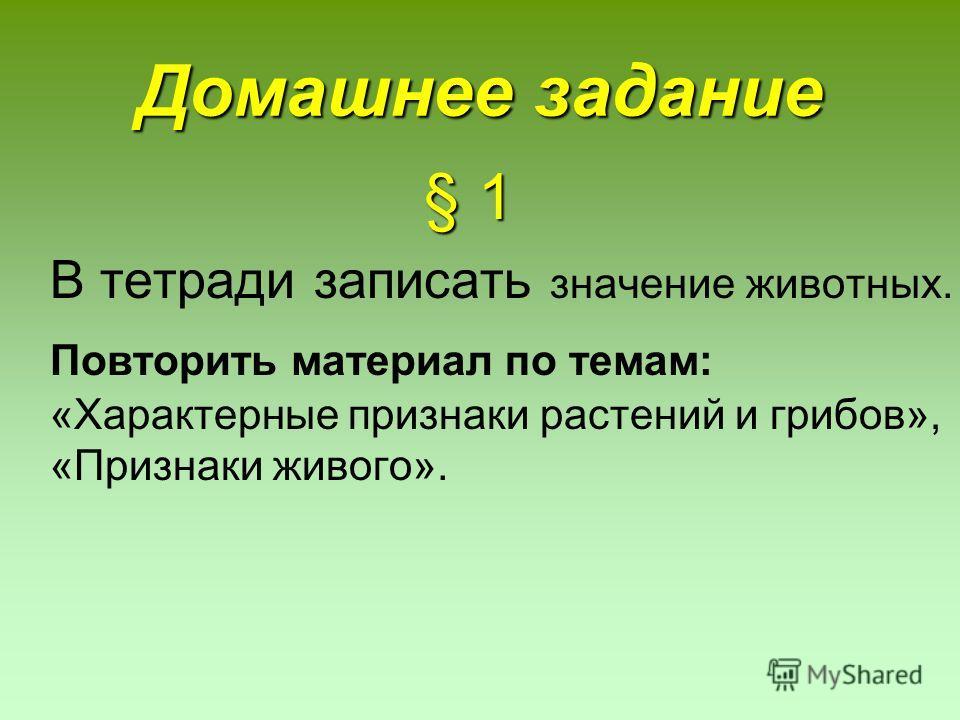 Домашнее задание § 1 § 1 В тетради записать значение животных. Повторить материал по темам: «Характерные признаки растений и грибов», «Признаки живого».
