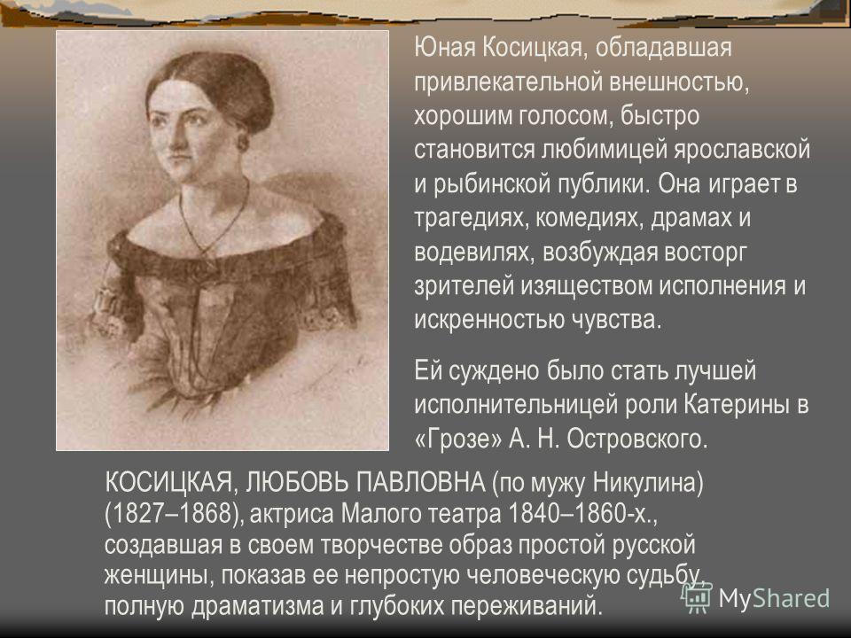 КОСИЦКАЯ, ЛЮБОВЬ ПАВЛОВНА (по мужу Никулина) (1827–1868), актриса Малого театра 1840–1860-х., создавшая в своем творчестве образ простой русской женщины, показав ее непростую человеческую судьбу, полную драматизма и глубоких переживаний. Юная Косицка