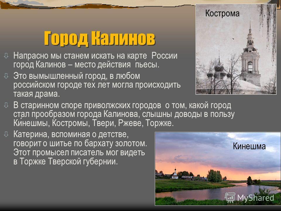 Город Калинов ò Напрасно мы станем искать на карте России город Калинов – место действия пьесы. ò Это вымышленный город, в любом российском городе тех лет могла происходить такая драма. В старинном споре приволжских городов о том, какой город стал пр