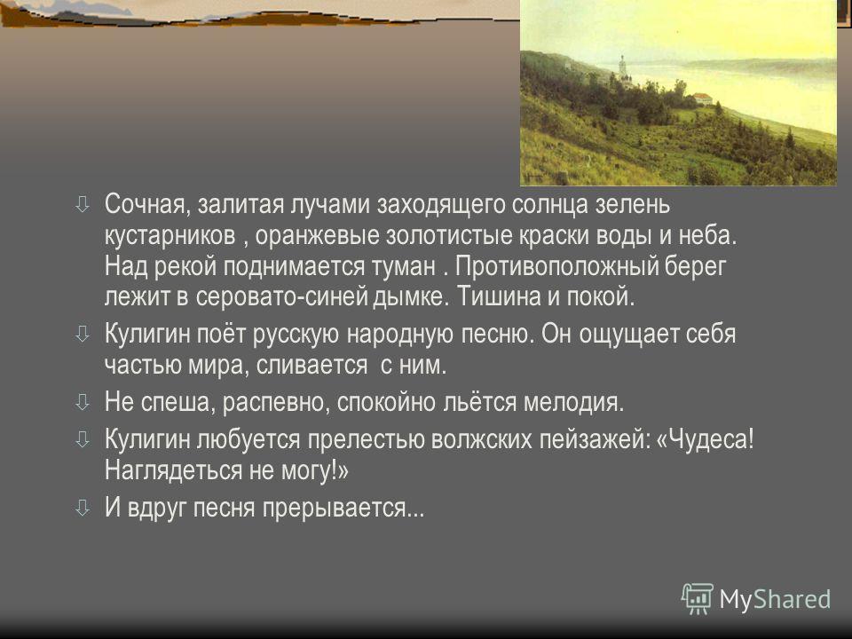 ò Сочная, залитая лучами заходящего солнца зелень кустарников, оранжевые золотистые краски воды и неба. Над рекой поднимается туман. Противоположный берег лежит в серовато-синей дымке. Тишина и покой. ò Кулигин поёт русскую народную песню. Он ощущает