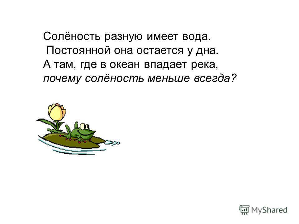 Солёность разную имеет вода. Постоянной она остается у дна. А там, где в океан впадает река, почему солёность меньше всегда?