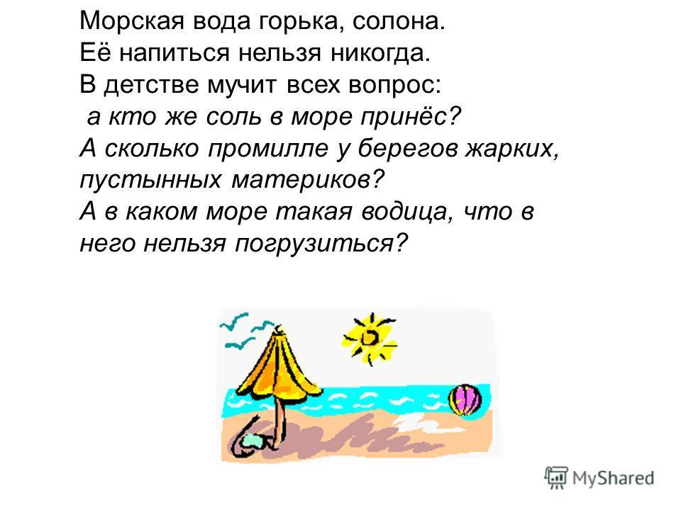 Морская вода горька, солона. Её напиться нельзя никогда. В детстве мучит всех вопрос: а кто же соль в море принёс? А сколько промилле у берегов жарких, пустынных материков? А в каком море такая водица, что в него нельзя погрузиться?