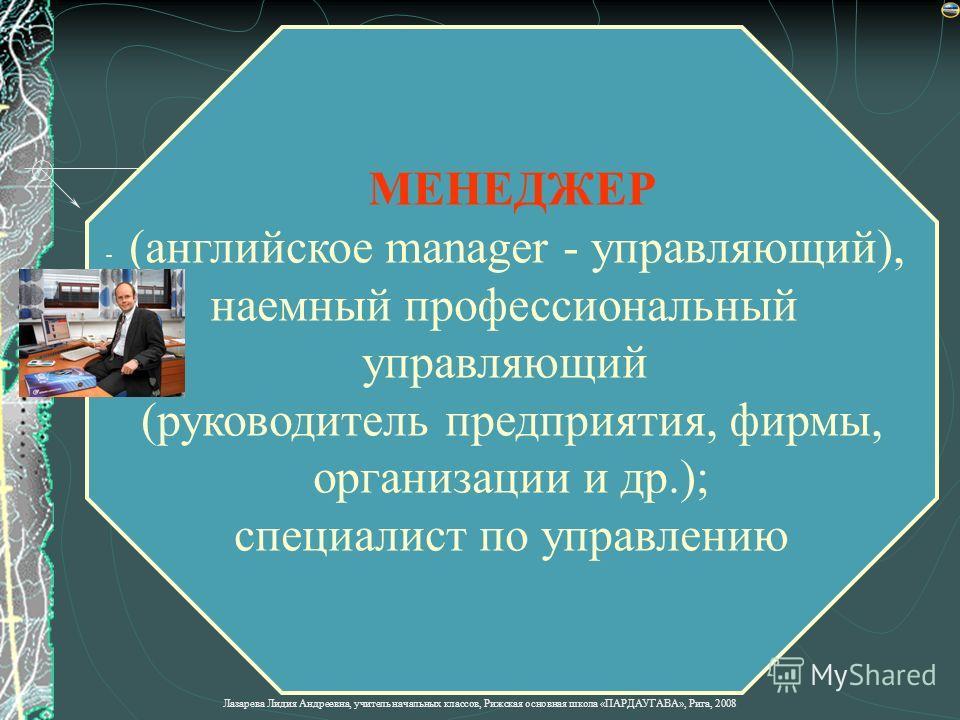 МЕНЕДЖЕР - (английское manager - управляющий), наемный профессиональный управляющий (руководитель предприятия, фирмы, организации и др.); специалист по управлению