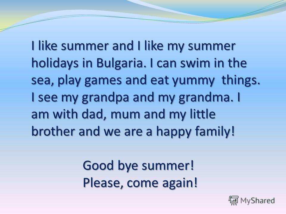 I like summer and I like my summer holidays in Bulgaria. I can swim in the sea, play games and eat yummy things. I see my grandpa and my grandma. I am with dad, mum and my little brother and we are a happy family! Good bye summer! Good bye summer! Pl