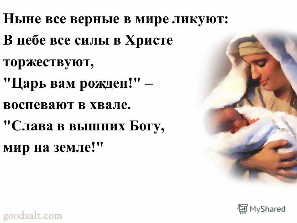 Ныне все верные в мире ликуют: В небе все силы в Христе торжествуют, Царь вам рожден! – воспевают в хвале. Слава в вышних Богу, мир на земле!