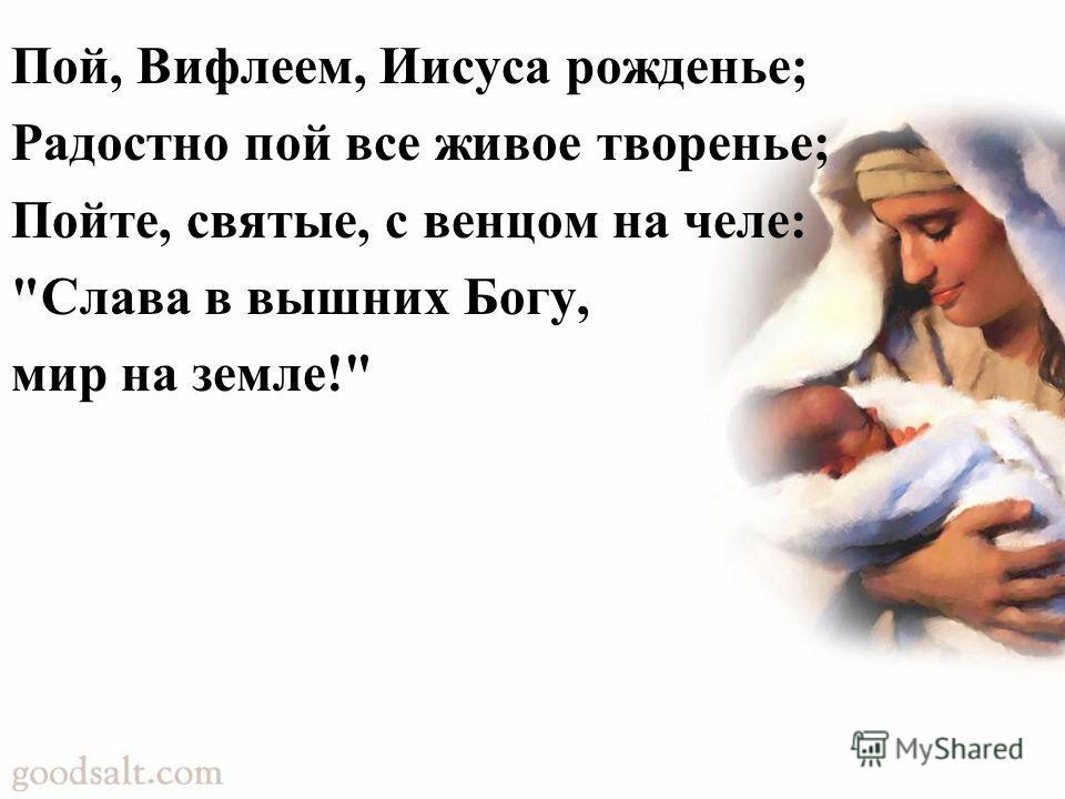 Пой, Вифлеем, Иисуса рожденье; Радостно пой все живое творенье; Пойте, святые, с венцом на челе: Слава в вышних Богу, мир на земле!