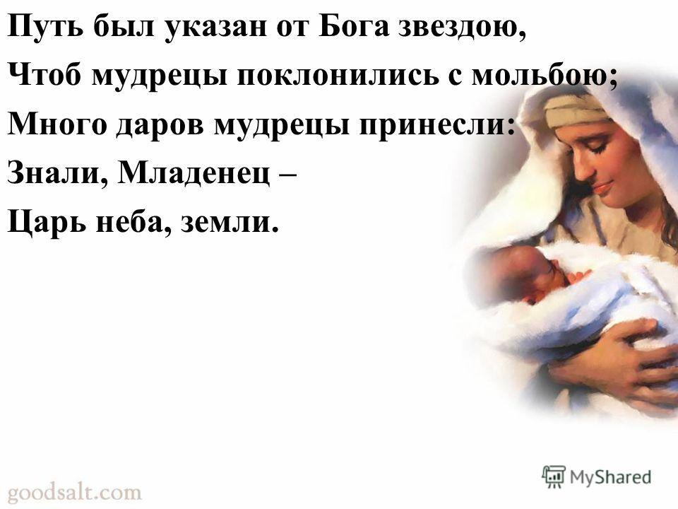 Путь был указан от Бога звездою, Чтоб мудрецы поклонились с мольбою; Много даров мудрецы принесли: Знали, Младенец – Царь неба, земли.