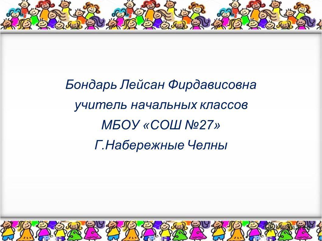 Бондарь Лейсан Фирдависовна учитель начальных классов МБОУ «СОШ 27» Г.Набережные Челны