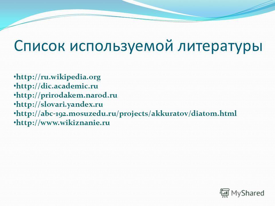Список используемой литературы http://ru.wikipedia.org http://dic.academic.ru http://prirodakem.narod.ru http://slovari.yandex.ru http://abc-192.mosuzedu.ru/projects/akkuratov/diatom.html http://www.wikiznanie.ru