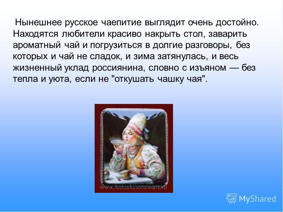 Нынешнее русское чаепитие выглядит очень достойно. Находятся любители красиво накрыть стол, заварить ароматный чай и погрузиться в долгие разговоры, без которых и чай не сладок, и зима затянулась, и весь жизненный уклад россиянина, словно с изъяном б