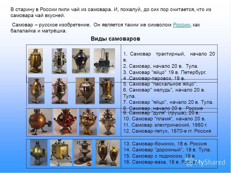 В старину в России пили чай из самовара. И, пожалуй, до сих пор считается, что из самовара чай вкусней. Самовар – русское изобретение. Он является таким же символом России, как балалайка и матрёшка.России Виды самоваров 1. Самовар трактирный, начало
