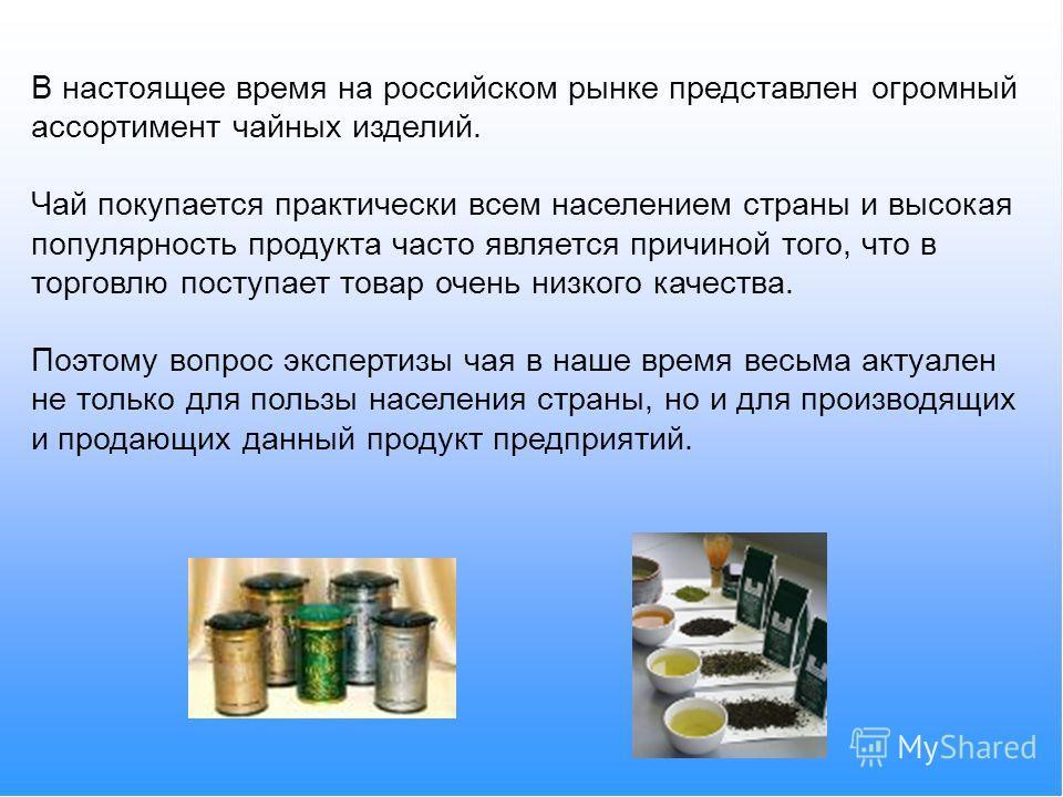 В настоящее время на российском рынке представлен огромный ассортимент чайных изделий. Чай покупается практически всем населением страны и высокая популярность продукта часто является причиной того, что в торговлю поступает товар очень низкого качест