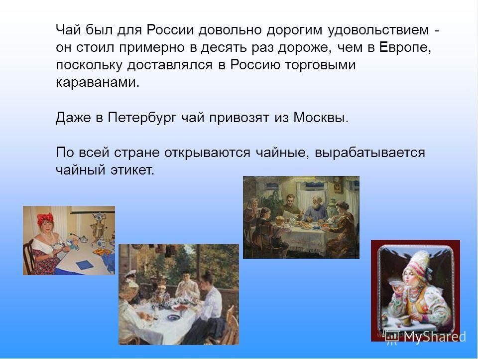 Чай был для России довольно дорогим удовольствием - он стоил примерно в десять раз дороже, чем в Европе, поскольку доставлялся в Россию торговыми караванами. Даже в Петербург чай привозят из Москвы. По всей стране открываются чайные, вырабатывается ч