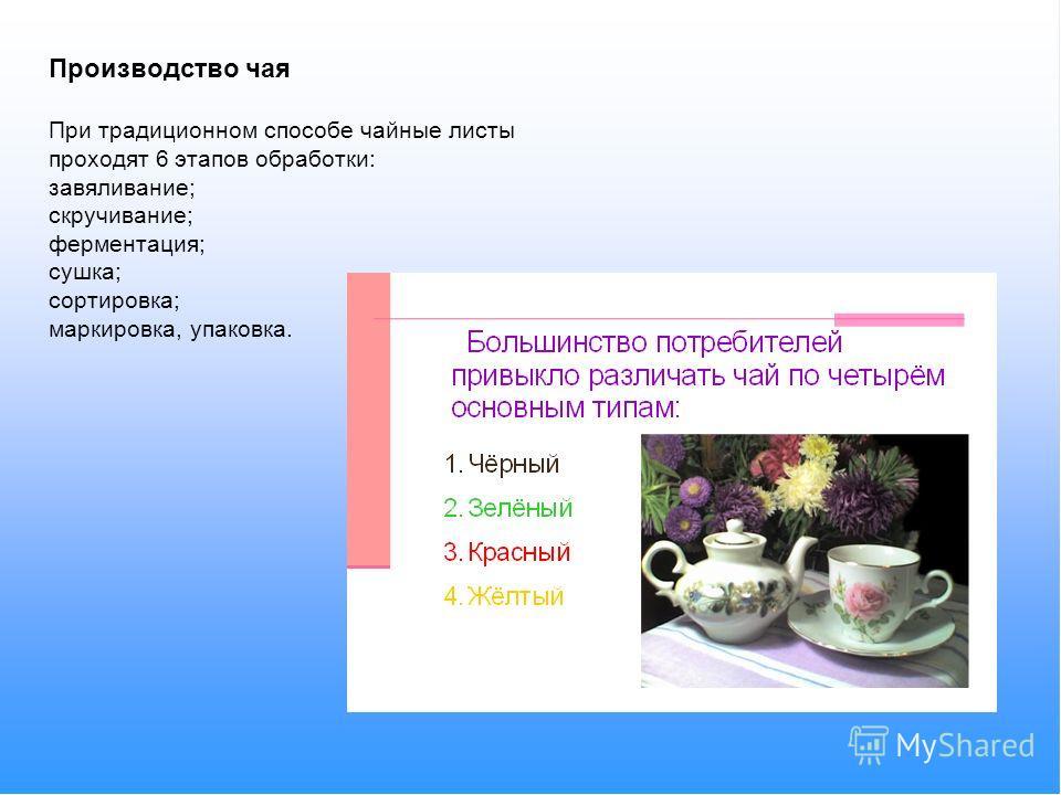 Производство чая При традиционном способе чайные листы проходят 6 этапов обработки: завяливание; скручивание; ферментация; сушка; сортировка; маркировка, упаковка.