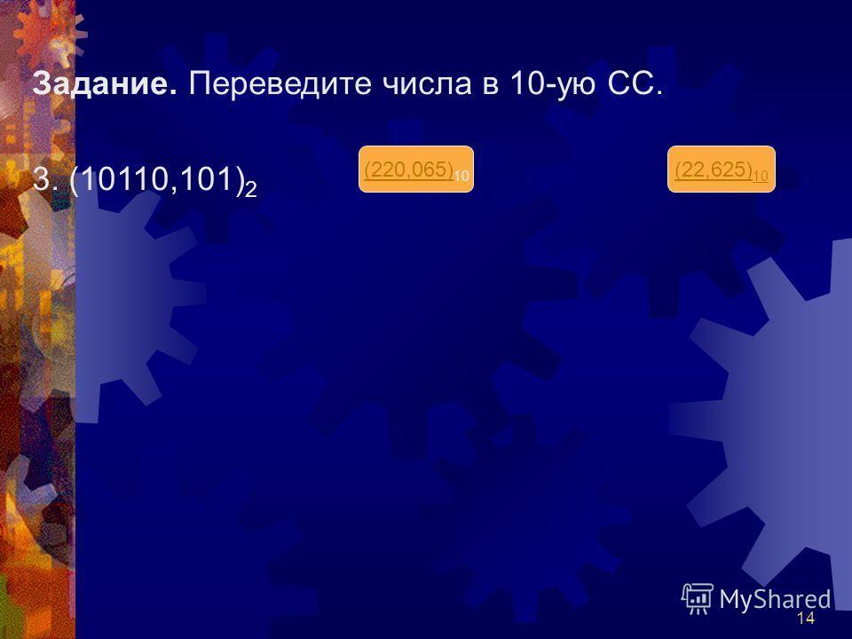 14 Задание. Переведите числа в 10-ую СС. 3. (10110,101) 2 (220,065) (220,065) 10 (22,625) 10