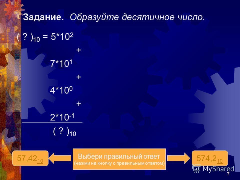 7 Задание. Образуйте десятичное число. ( ? ) 10 = 5*10 2 + 7*10 1 + 4*10 0 + 2*10 -1 ( ? ) 10 57,42 10 574,2 10 Выбери правильный ответ (нажми на кнопку с правильным ответом)