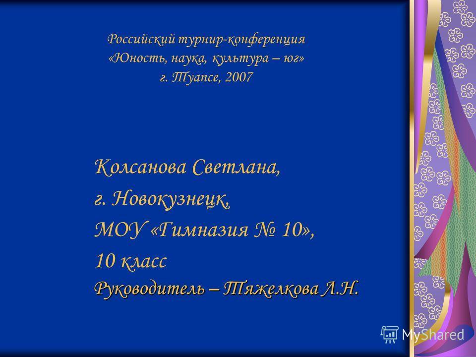 Российский турнир-конференция «Юность, наука, культура – юг» г. Туапсе, 2007 Колсанова Светлана, г. Новокузнецк, МОУ «Гимназия 10», 10 класс Руководитель – Тяжелкова Л.Н.