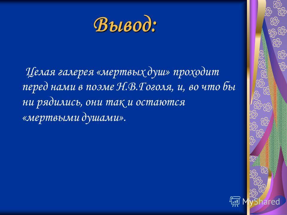Вывод: Целая галерея «мертвых душ» проходит перед нами в поэме Н.В.Гоголя, и, во что бы ни рядились, они так и остаются «мертвыми душами».