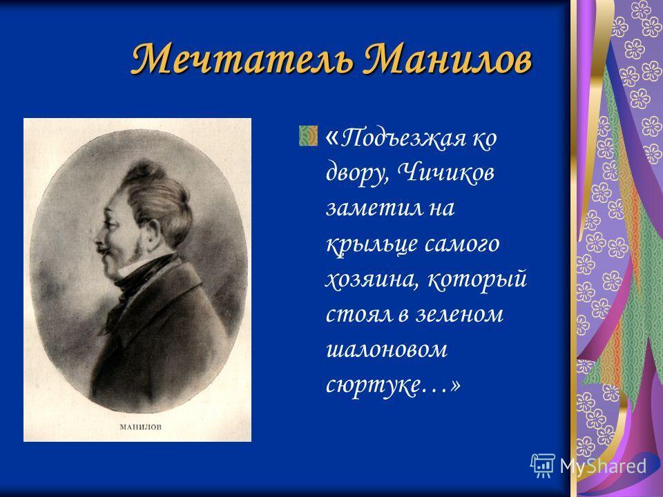 Мечтатель Манилов « Подъезжая ко двору, Чичиков заметил на крыльце самого хозяина, который стоял в зеленом шалоновом сюртуке…»
