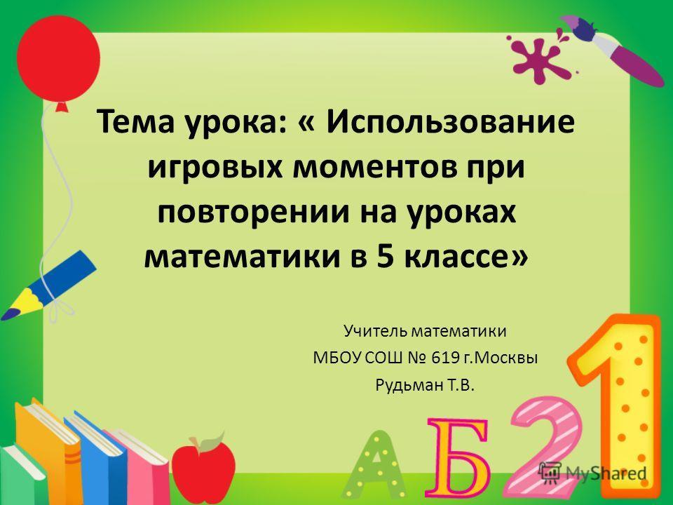 Тема урока: « Использование игровых моментов при повторении на уроках математики в 5 классе» Учитель математики МБОУ СОШ 619 г.Москвы Рудьман Т.В.
