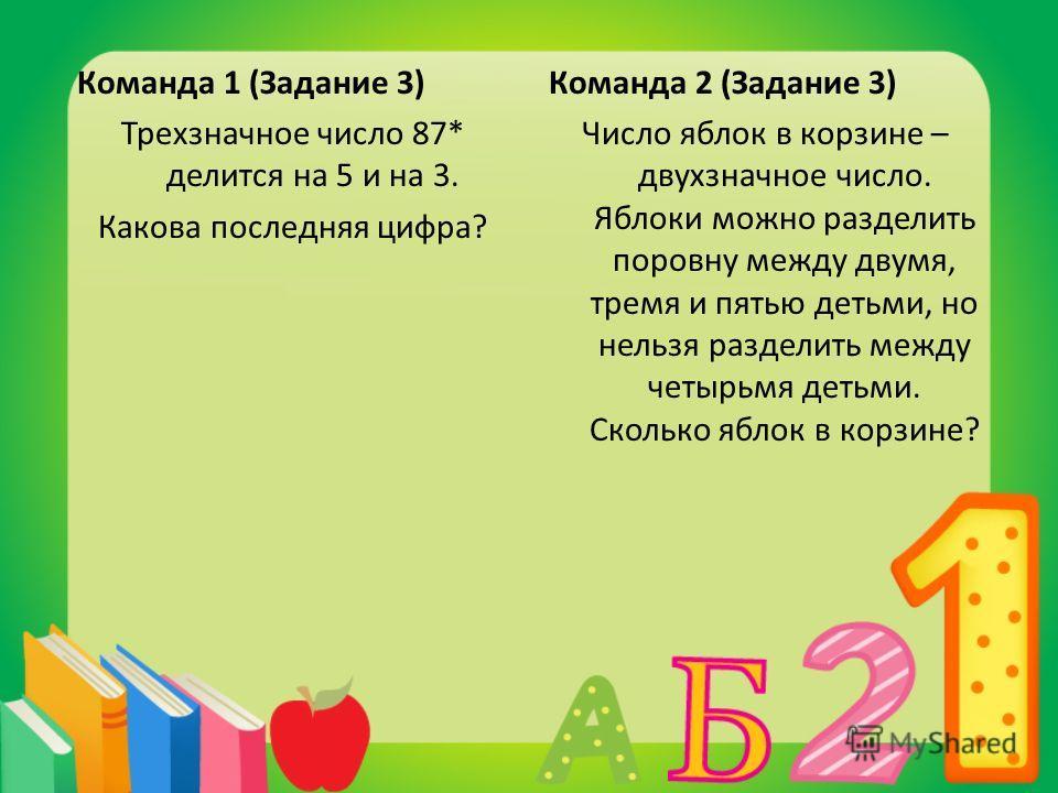Команда 1 (Задание 3) Трехзначное число 87* делится на 5 и на 3. Какова последняя цифра? Команда 2 (Задание 3) Число яблок в корзине – двухзначное число. Яблоки можно разделить поровну между двумя, тремя и пятью детьми, но нельзя разделить между четы