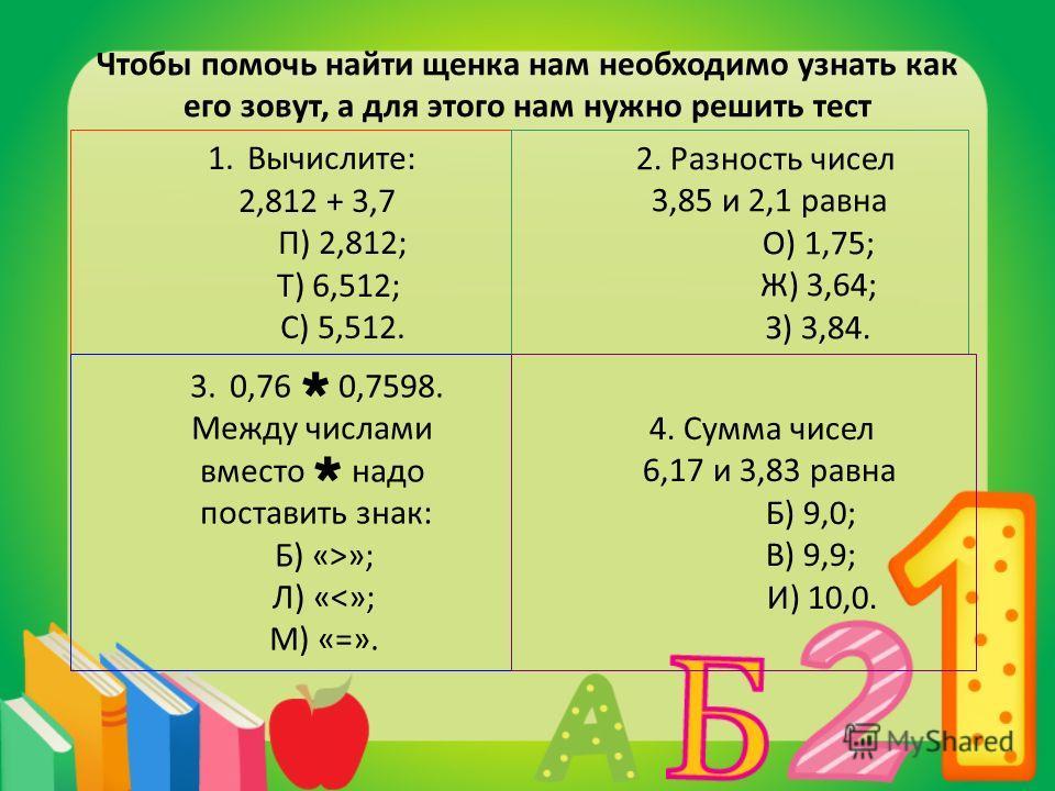 Чтобы помочь найти щенка нам необходимо узнать как его зовут, а для этого нам нужно решить тест 1.Вычислите: 2,812 + 3,7 П) 2,812; Т) 6,512; С) 5,512. 2. Разность чисел 3,85 и 2,1 равна О) 1,75; Ж) 3,64; З) 3,84. 3.0,76 0,7598. Между числами вместо н