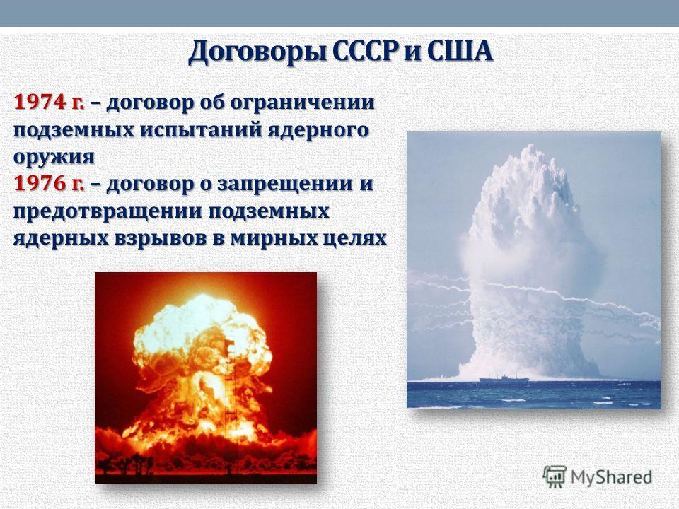 Договоры СССР и США 1974 г. – договор об ограничении подземных испытаний ядерного оружия 1976 г. – договор о запрещении и предотвращении подземных ядерных взрывов в мирных целях