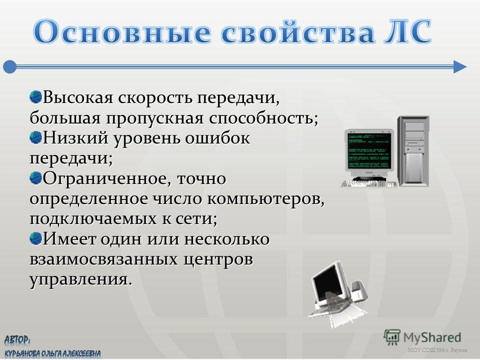 МОУ СОШ 6 г. Реутов Высокая скорость передачи, большая пропускная способность; Низкий уровень ошибок передачи; Ограниченное, точно определенное число компьютеров, подключаемых к сети; Имеет один или несколько взаимосвязанных центров управления.