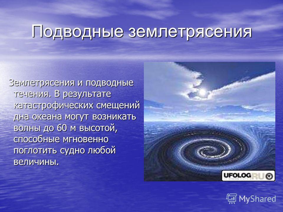 Подводные землетрясения Землетрясения и подводные течения. В результате катастрофических смещений дна океана могут возникать волны до 60 м высотой, способные мгновенно поглотить судно любой величины. Землетрясения и подводные течения. В результате ка