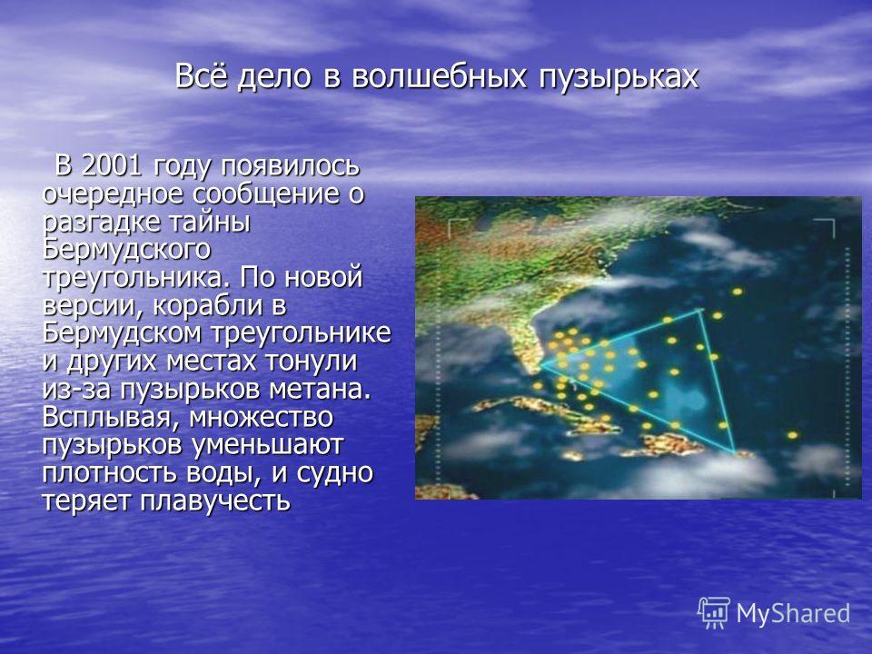 Всё дело в волшебных пузырьках В 2001 году появилось очередное сообщение о разгадке тайны Бермудского треугольника. По новой версии, корабли в Бермудском треугольнике и других местах тонули из-за пузырьков метана. Всплывая, множество пузырьков уменьш