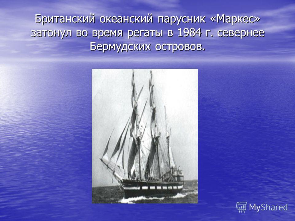 Британский океанский парусник «Маркес» затонул во время регаты в 1984 г. севернее Бермудских островов.