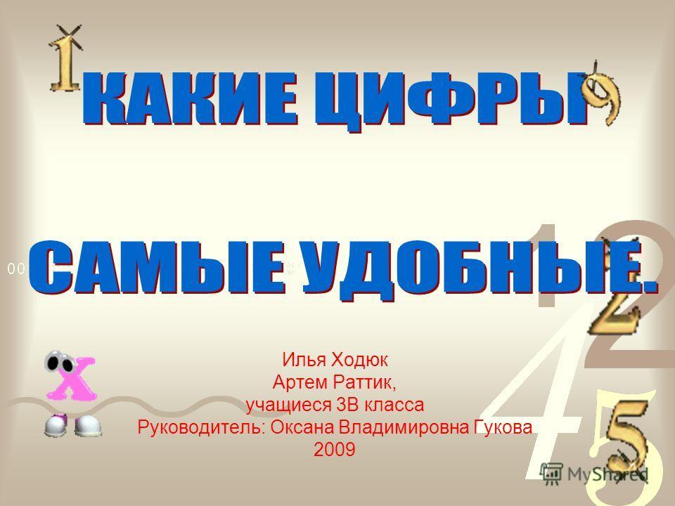 Илья Ходюк Артем Раттик, учащиеся 3В класса Руководитель: Оксана Владимировна Гукова 2009
