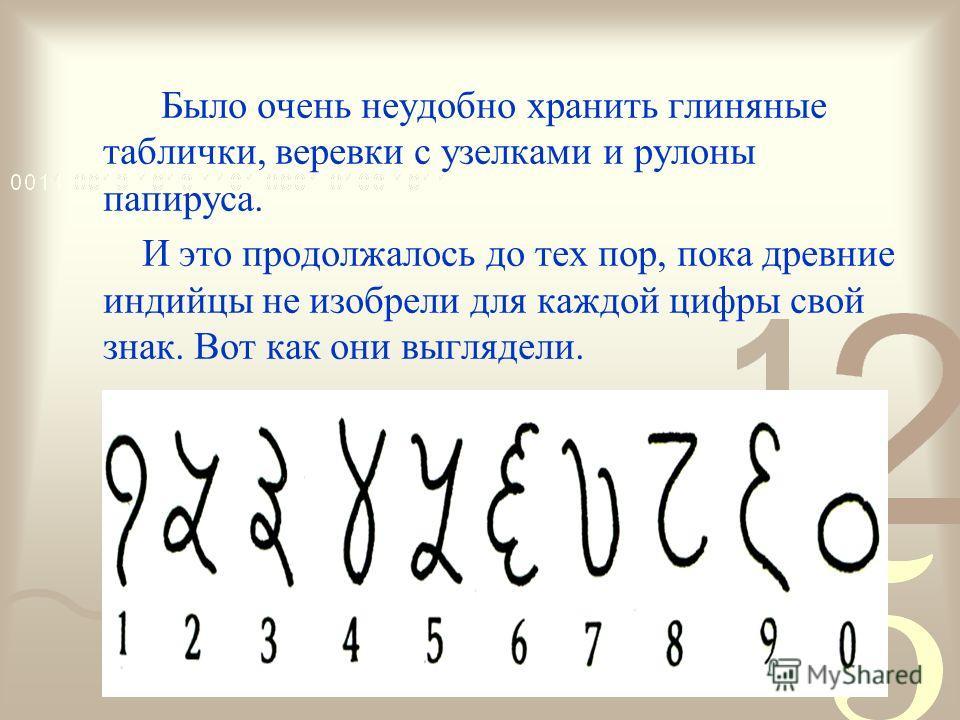Было очень неудобно хранить глиняные таблички, веревки с узелками и рулоны папируса. И это продолжалось до тех пор, пока древние индийцы не изобрели для каждой цифры свой знак. Вот как они выглядели.