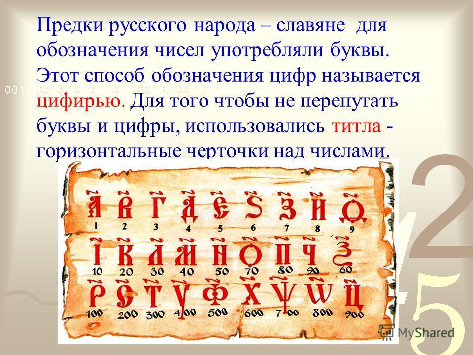 Предки русского народа – славяне для обозначения чисел употребляли буквы. Этот способ обозначения цифр называется цифирью. Для того чтобы не перепутать буквы и цифры, использовались титла - горизонтальные черточки над числами.