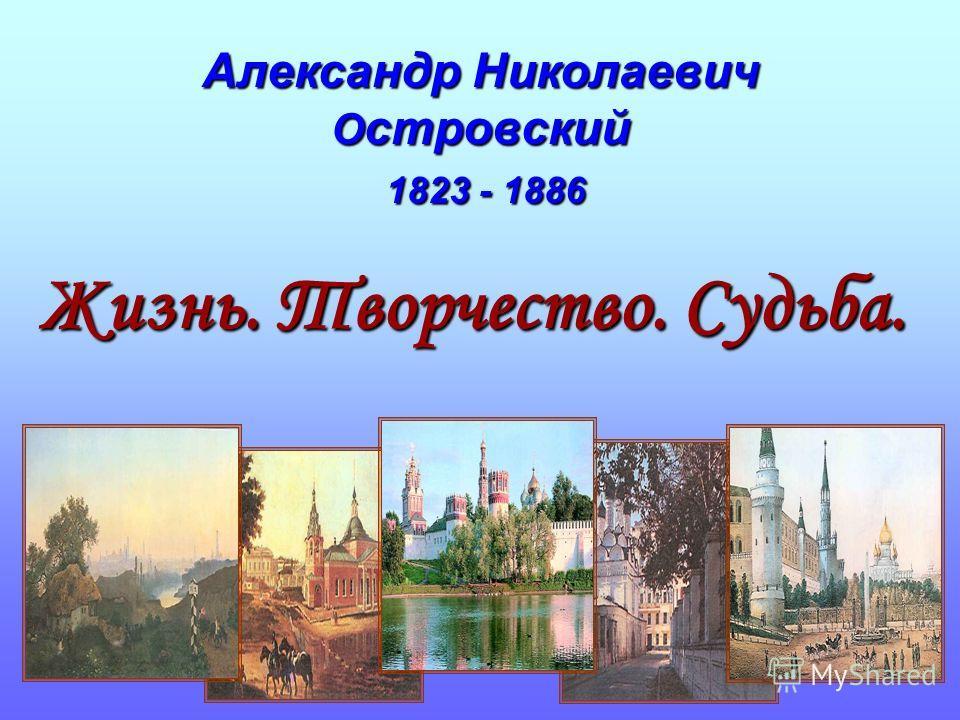 Александр Николаевич О стровский 1823 - 1886 Жизнь. Творчество. Судьба.