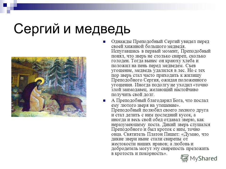 Сергий и медведь Однажды Преподобный Сергий увидел перед своей хижиной большого медведя. Испугавшись в первый момент, Преподобный понял, что зверь не столько свиреп, сколько голоден. Тогда вынес он краюху хлеба и положил на пень перед медведем. Съев