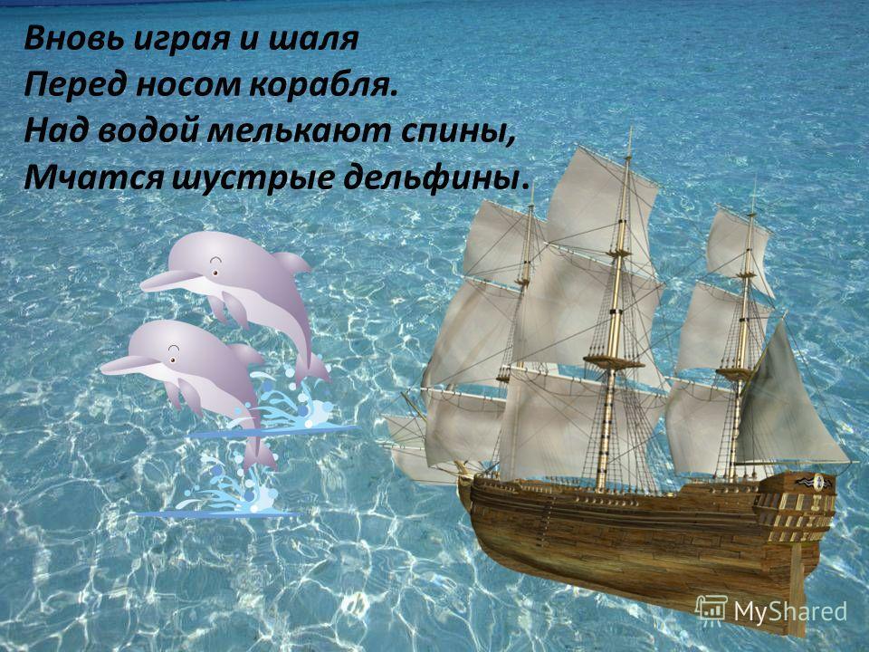 Вновь играя и шаля Перед носом корабля. Над водой мелькают спины, Мчатся шустрые дельфины.