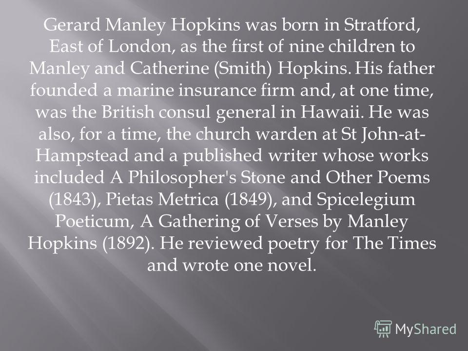 Gerard Manley Hopkins was born in Stratford, East of London, as the first of nine children to Manley and Catherine (Smith) Hopkins. His father founded a marine insurance firm and, at one time, was the British consul general in Hawaii. He was also, fo